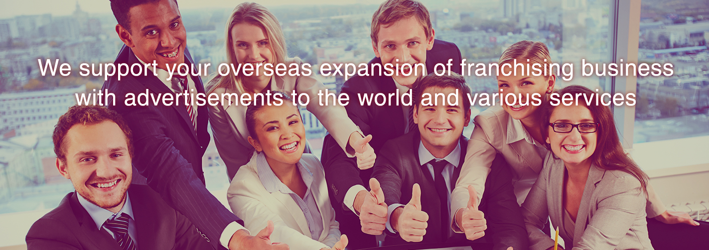 We support your overseas expansion of franchising business with advertisements to the world and various services